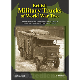British Military Trucks of World War Two - Manufacturers, Types, Variants and Service of Trucks in British Army and Royal Air Force Service 1939-45 - Les Freathy