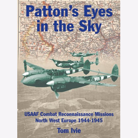 Ivie Patton´ s Eyes in the Sky USAAF Combat Reconnaissance Missions North-West Europe 1944-1945